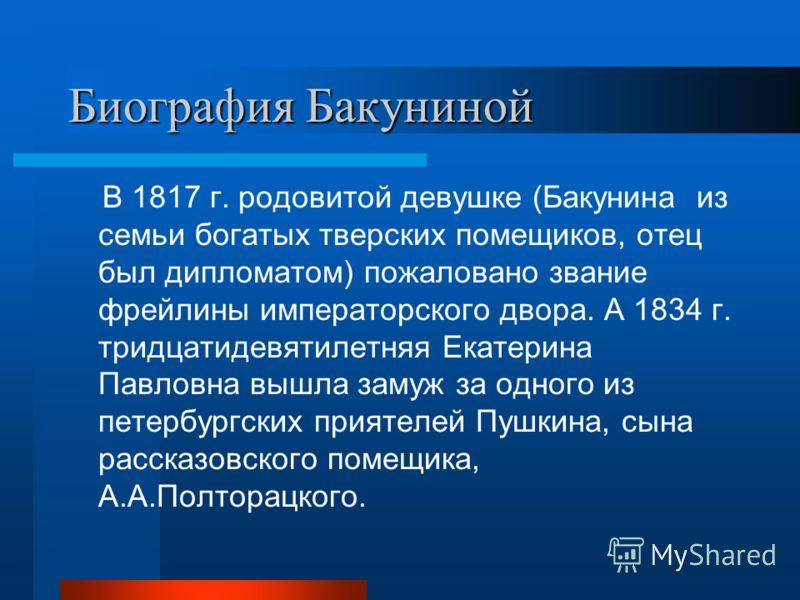 Биография Бакуниной В 1817 г. родовитой девушке (Бакунина из семьи богатых тверских помещиков, отец был дипломатом) пожаловано звание фрейлины императорского двора. А 1834 г. тридцатидевятилетняя Екатерина Павловна вышла замуж за одного из петербургс
