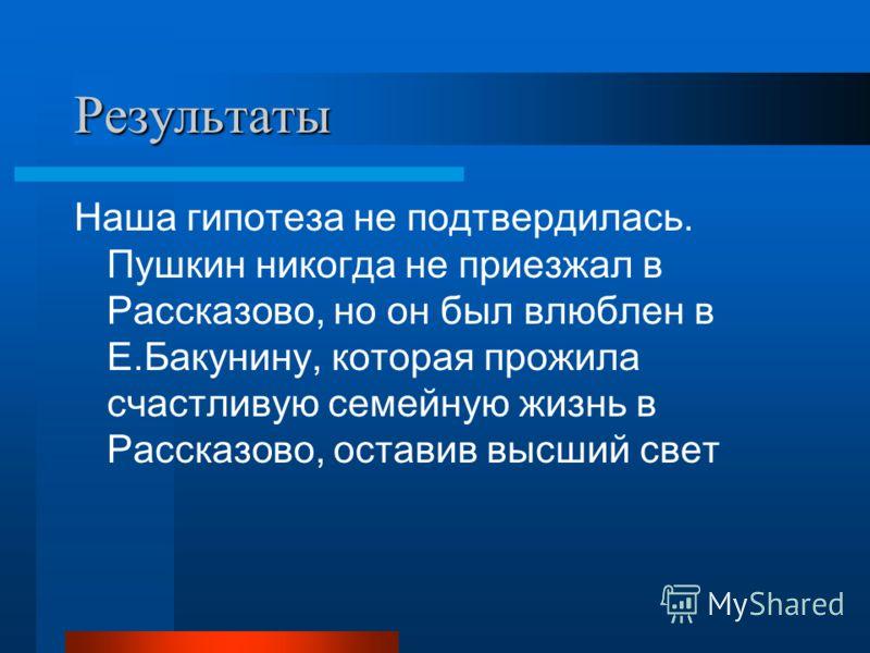 Результаты Наша гипотеза не подтвердилась. Пушкин никогда не приезжал в Рассказово, но он был влюблен в Е.Бакунину, которая прожила счастливую семейную жизнь в Рассказово, оставив высший свет