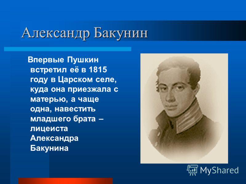 Александр Бакунин Впервые Пушкин встретил её в 1815 году в Царском селе, куда она приезжала с матерью, а чаще одна, навестить младшего брата – лицеиста Александра Бакунина