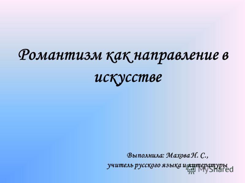 Романтизм как направление в искусстве Выполнила: Махова Н. С., учитель русского языка и литературы