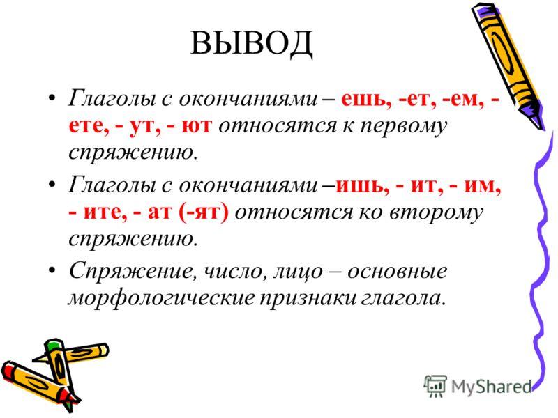 ВЫВОД Глаголы с окончаниями – ешь, -ет, -ем, - ете, - ут, - ют относятся к первому спряжению. Глаголы с окончаниями –ишь, - ит, - им, - ите, - ат (-ят) относятся ко второму спряжению. Спряжение, число, лицо – основные морфологические признаки глагола