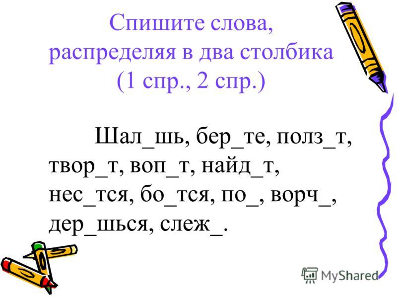 Спишите слова, распределяя в два столбика (1 спр., 2 спр.) Шал_шь, бер_те, полз_т, твор_т, воп_т, найд_т, нес_тся, бо_тся, по_, ворч_, дер_шься, слеж_.