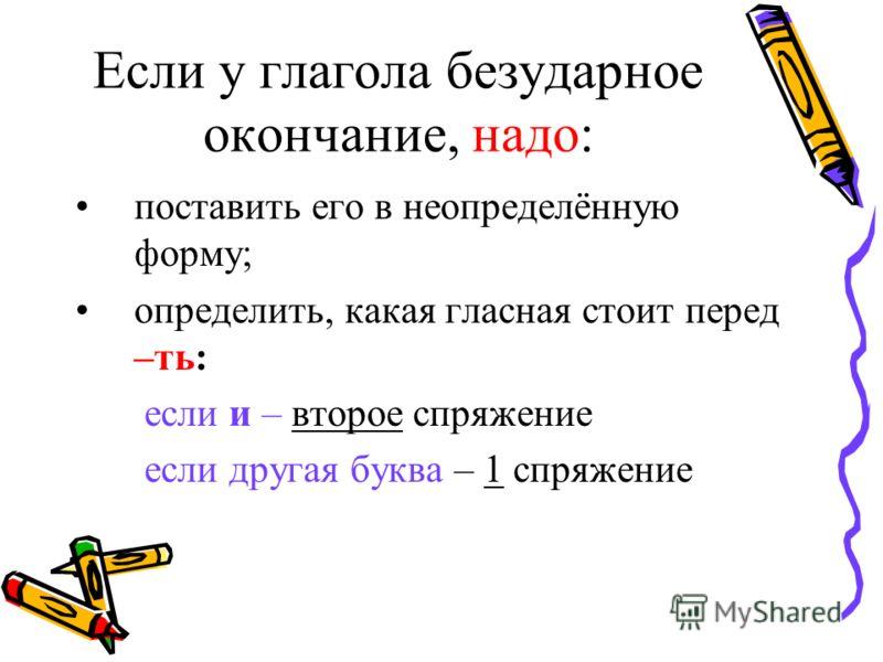 Если у глагола безударное окончание, надо: поставить его в неопределённую форму; определить, какая гласная стоит перед –ть: если и – второе спряжение если другая буква – 1 спряжение