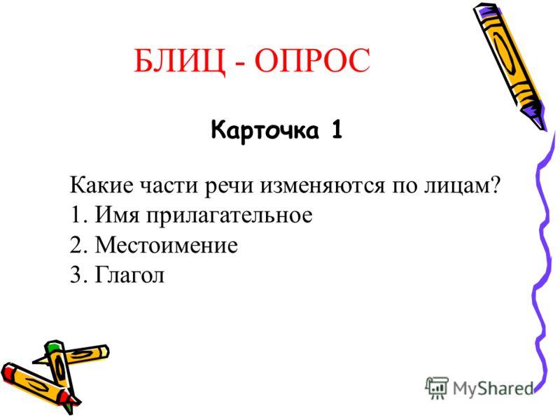 БЛИЦ - ОПРОС Карточка 1 Какие части речи изменяются по лицам? 1. Имя прилагательное 2. Местоимение 3. Глагол