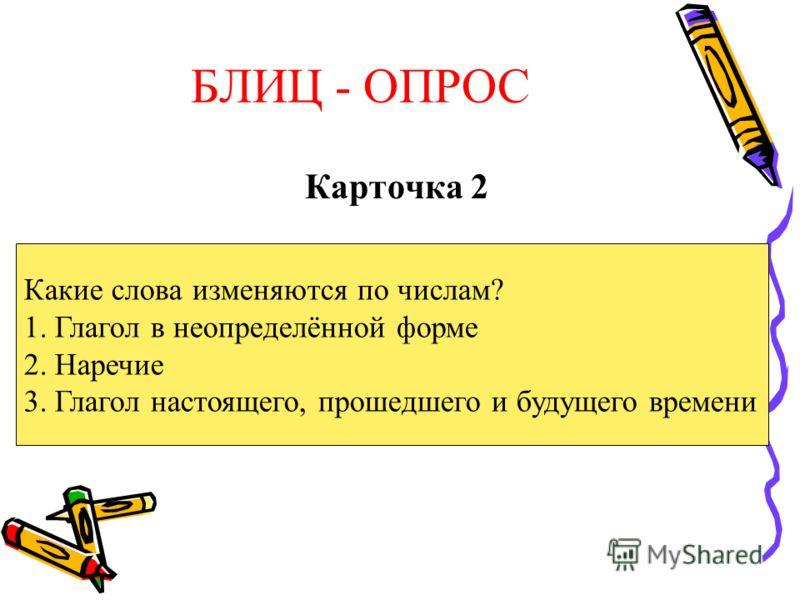 БЛИЦ - ОПРОС Карточка 2 Какие слова изменяются по числам? 1. Глагол в неопределённой форме 2. Наречие 3. Глагол настоящего, прошедшего и будущего времени