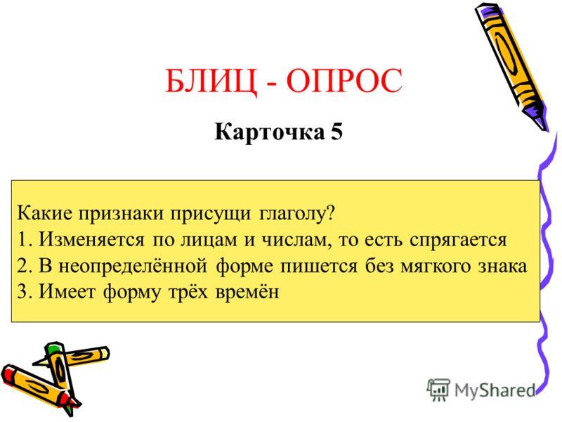 БЛИЦ - ОПРОС Карточка 5 Какие признаки присущи глаголу? 1. Изменяется по лицам и числам, то есть спрягается 2. В неопределённой форме пишется без мягкого знака 3. Имеет форму трёх времён