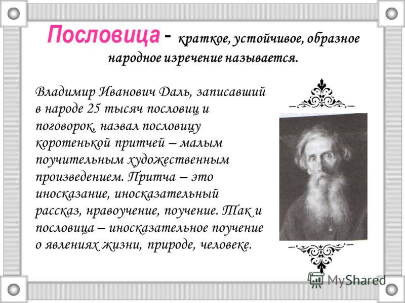Пословица - краткое, устойчивое, образное народное изречение называется. Владимир Иванович Даль, записавший в народе 25 тысяч пословиц и поговорок, назвал пословицу коротенькой притчей – малым поучительным художественным произведением. Притча – это и