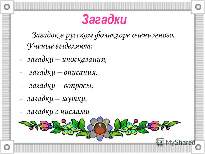 Загадки Загадок в русском фольклоре очень много. Ученые выделяют: -загадки – иносказания, - загадки – описания, - загадки – вопросы, -загадки – шутки, -загадки с числами