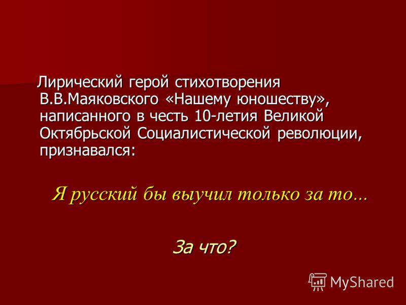 Лирический герой стихотворения В.В.Маяковского «Нашему юношеству», написанного в честь 10-летия Великой Октябрьской Социалистической революции, признавался: Лирический герой стихотворения В.В.Маяковского «Нашему юношеству», написанного в честь 10-лет