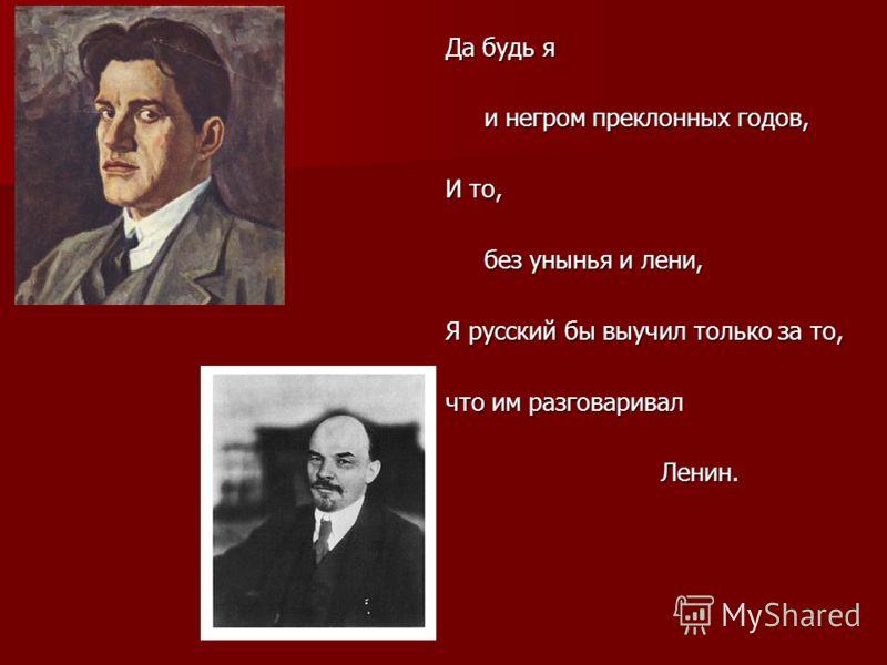 Да будь я и негром преклонных годов, и негром преклонных годов, И то, без унынья и лени, без унынья и лени, Я русский бы выучил только за то, что им разговаривал Ленин. Ленин.