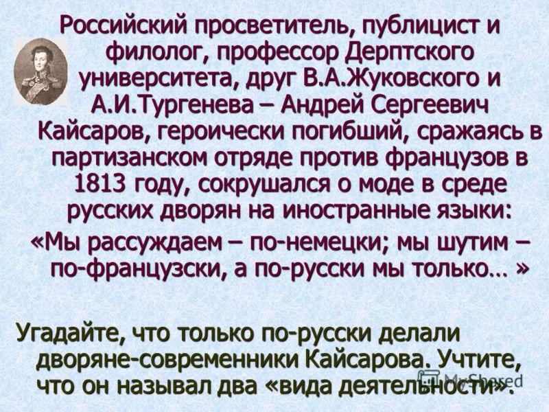 Российский просветитель, публицист и филолог, профессор Дерптского университета, друг В.А.Жуковского и А.И.Тургенева – Андрей Сергеевич Кайсаров, героически погибший, сражаясь в партизанском отряде против французов в 1813 году, сокрушался о моде в ср