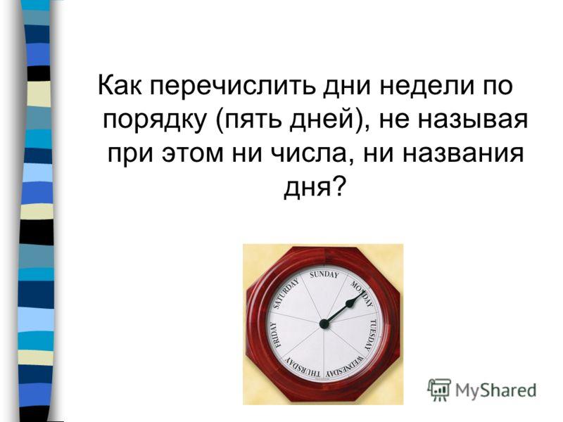 Как перечислить дни недели по порядку (пять дней), не называя при этом ни числа, ни названия дня?