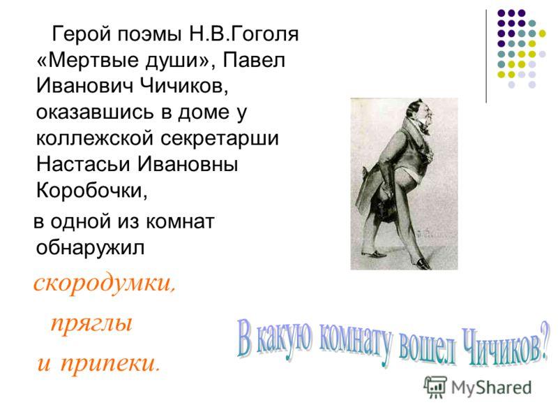 Герой поэмы Н.В.Гоголя «Мертвые души», Павел Иванович Чичиков, оказавшись в доме у коллежской секретарши Настасьи Ивановны Коробочки, в одной из комнат обнаружил скородумки, пряглы и припеки.
