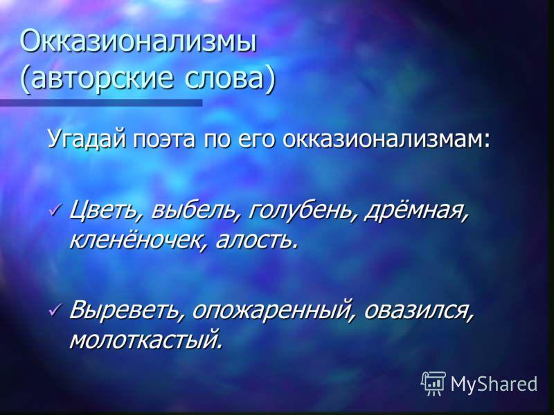 Окказионализмы (авторские слова) Угадай поэта по его окказионализмам: Цветь, выбель, голубень, дрёмная, кленёночек, алость. Цветь, выбель, голубень, дрёмная, кленёночек, алость. Выреветь, опожаренный, овазился, молоткастый. Выреветь, опожаренный, ова