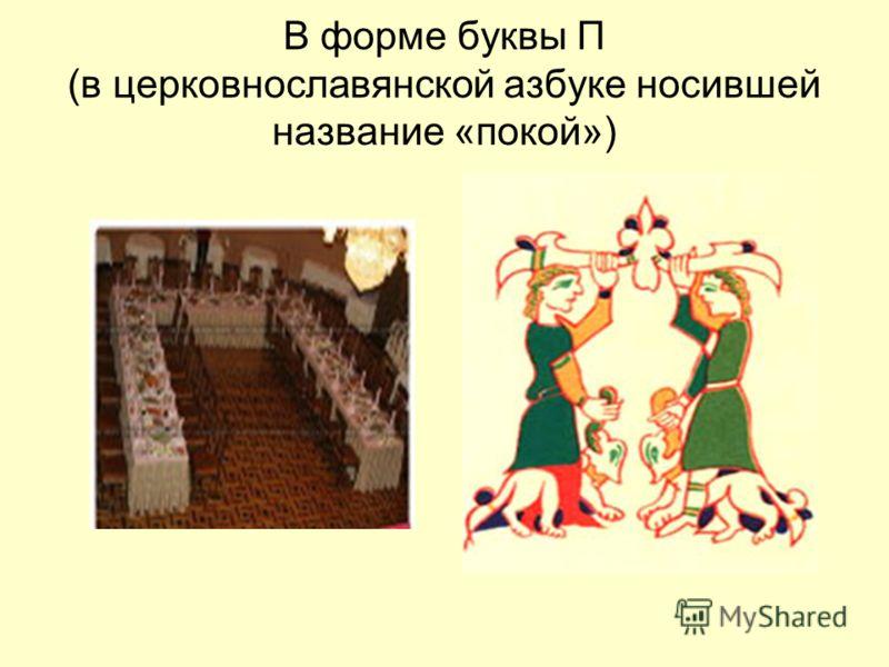 В форме буквы П (в церковнославянской азбуке носившей название «покой»)