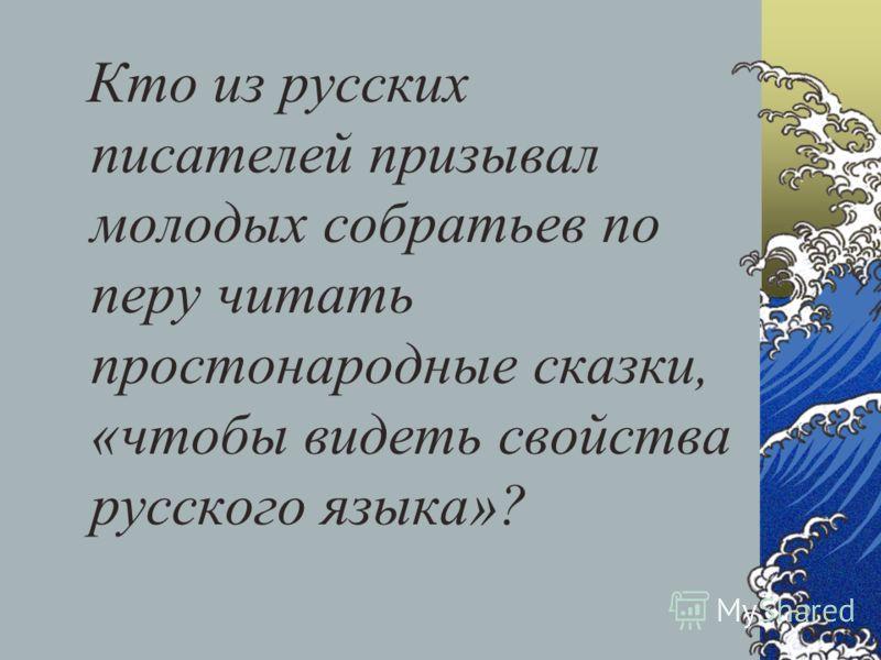 Кто из русских писателей призывал молодых собратьев по перу читать простонародные сказки, «чтобы видеть свойства русского языка»?