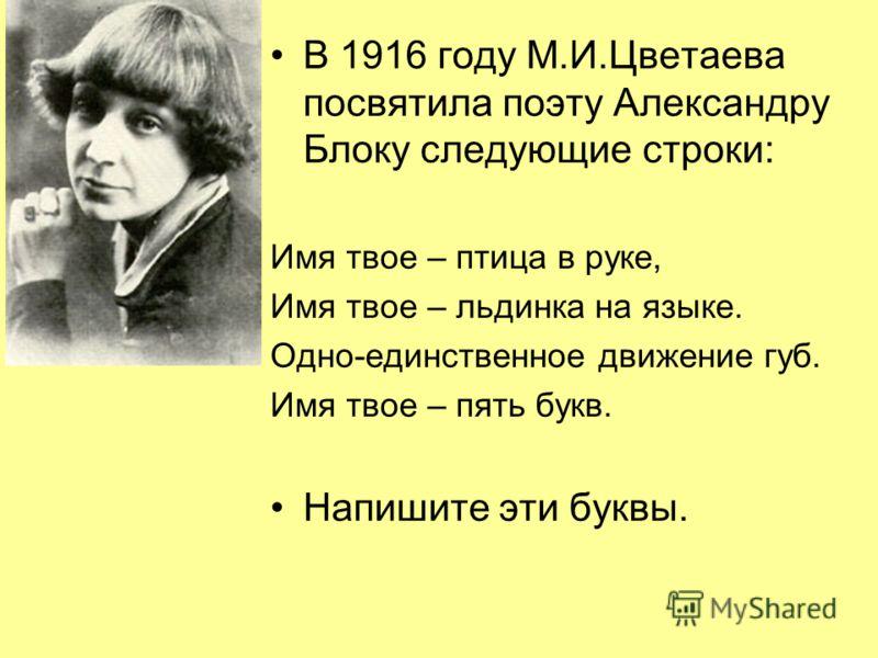 В 1916 году М.И.Цветаева посвятила поэту Александру Блоку следующие строки: Имя твое – птица в руке, Имя твое – льдинка на языке. Одно-единственное движение губ. Имя твое – пять букв. Напишите эти буквы.
