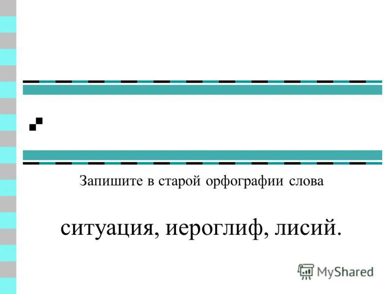 По правилам старой орфографии надо было писать: Запишите в старой орфографии слова ситуация, иероглиф, лисий. Mapiя, бpиллiантъ, высокiй, дiаметръ, знанiе.