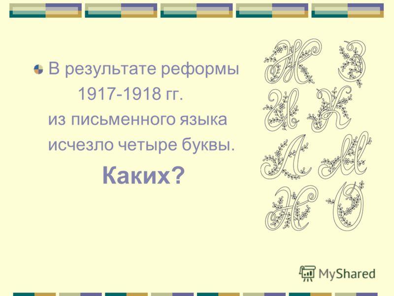 В результате реформы 1917-1918 гг. из письменного языка исчезло четыре буквы. Каких?