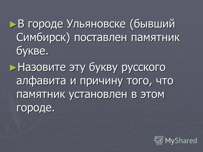 В городе Ульяновске (бывший Симбирск) поставлен памятник букве. В городе Ульяновске (бывший Симбирск) поставлен памятник букве. Назовите эту букву русского алфавита и причину того, что памятник установлен в этом городе. Назовите эту букву русского ал