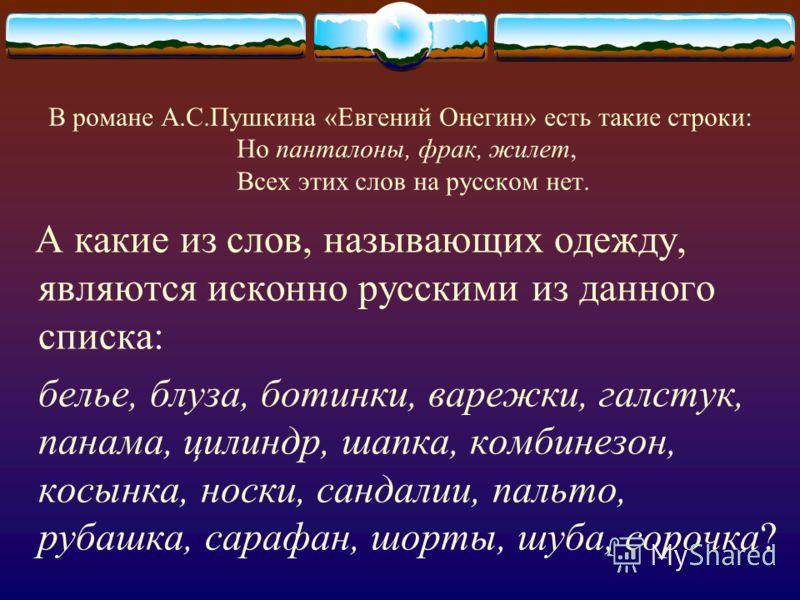 В романе А.С.Пушкина «Евгений Онегин» есть такие строки: Но панталоны, фрак, жилет, Всех этих слов на русском нет. А какие из слов, называющих одежду, являются исконно русскими из данного списка: белье, блуза, ботинки, варежки, галстук, панама, цилин