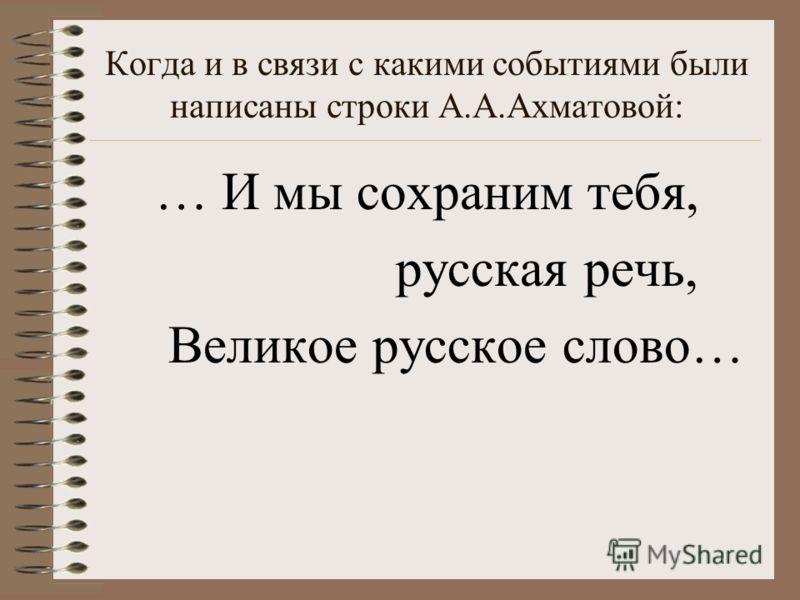 Когда и в связи с какими событиями были написаны строки А.А.Ахматовой: … И мы сохраним тебя, русская речь, Великое русское слово…