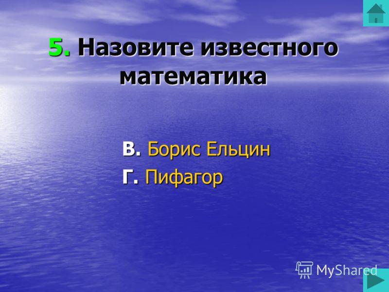 5. Назовите известного математика А. Чак Норис Б. Владимир Путин В. Борис Ельцин Г. Пифагор 50 50 50