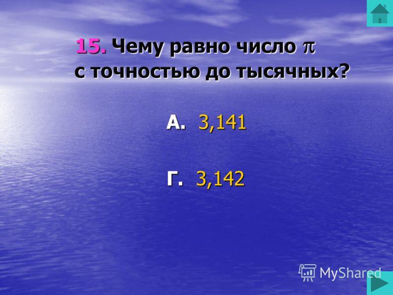 15. Чему равно число с точностью до тысячных? А. 3,141 Б. 3,143 В. 3,144 Г. 3,142 50 50 50