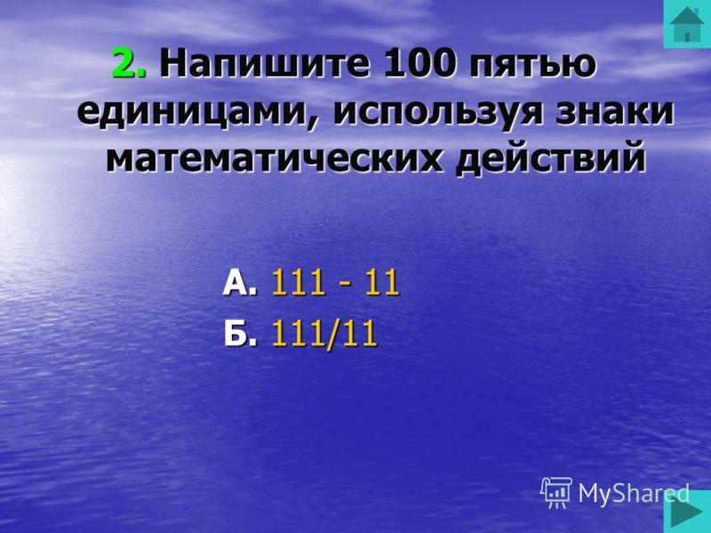 2. Напишите 100 пятью единицами, используя знаки математических действий А. 111 - 11 Б. 111/11 В. 110 - 11 Г. 111 – 10 50 50 50