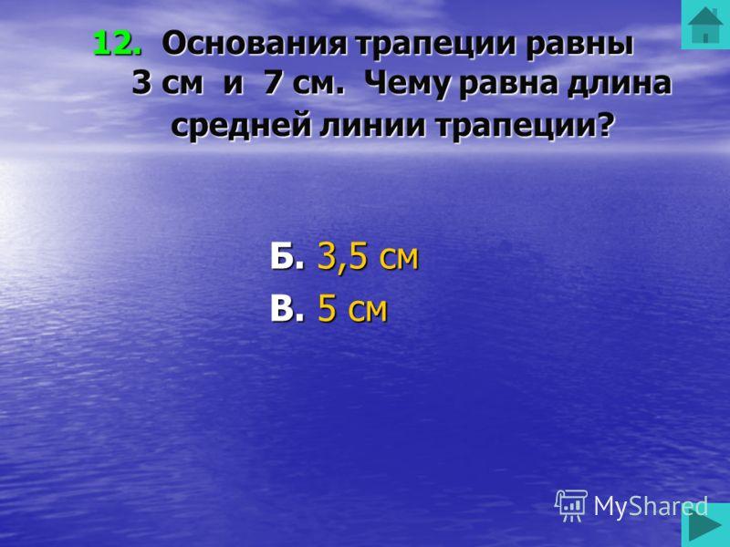 12. Основания трапеции равны 3 см и 7 см. Чему равна длина средней линии трапеции? А. 7 см Б. 3,5 см В. 5 см Г. 3 см 50 50 50