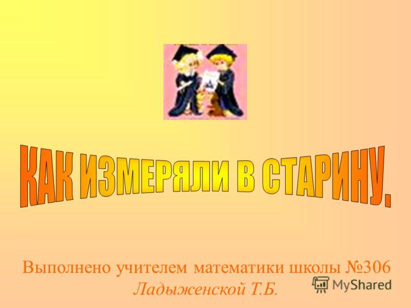 Выполнено учителем математики школы 306 Ладыженской Т.Б.