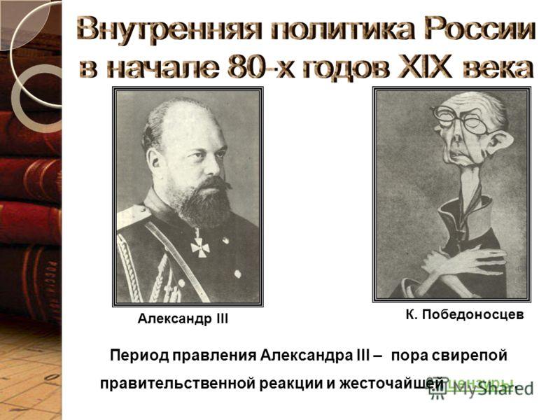 Александр III К. Победоносцев Период правления Александра III – пора свирепой правительственной реакции и жесточайшей цензуры.цензуры