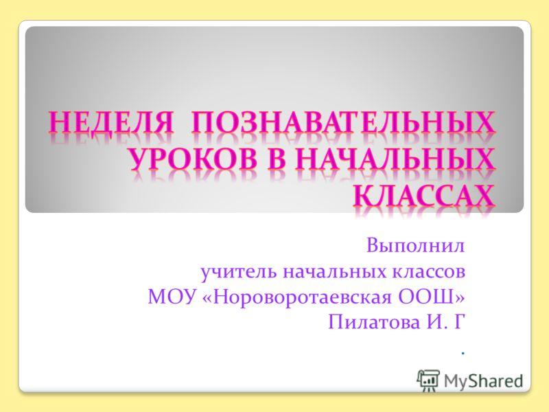 Выполнил учитель начальных классов МОУ «Нороворотаевская ООШ» Пилатова И. Г.