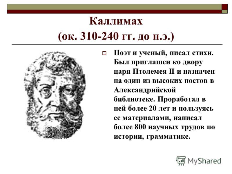 Каллимах (ок. 310-240 гг. до н.э.) Поэт и ученый, писал стихи. Был приглашен ко двору царя Птолемея II и назначен на один из высоких постов в Александрийской библиотеке. Проработал в ней более 20 лет и пользуясь ее материалами, написал более 800 науч