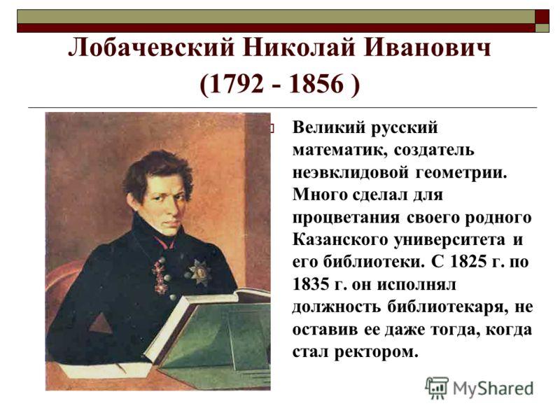 Лобачевский Николай Иванович (1792 - 1856 ) Великий русский математик, создатель неэвклидовой геометрии. Много сделал для процветания своего родного Казанского университета и его библиотеки. С 1825 г. по 1835 г. он исполнял должность библиотекаря, не