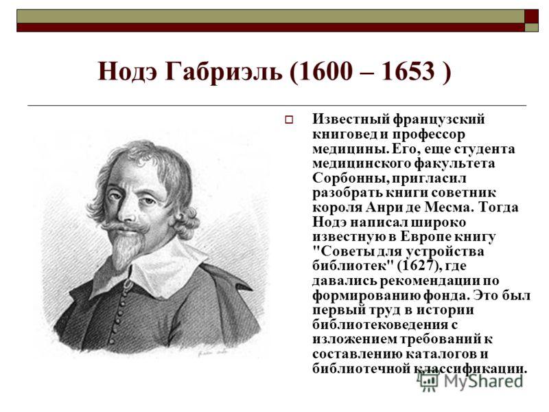 Нодэ Габриэль (1600 – 1653 ) Известный французский книговед и профессор медицины. Его, еще студента медицинского факультета Сорбонны, пригласил разобрать книги советник короля Анри де Месма. Тогда Нодэ написал широко известную в Европе книгу