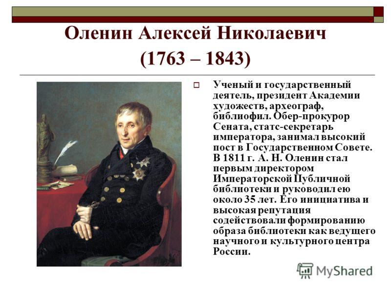 Оленин Алексей Николаевич (1763 – 1843) Ученый и государственный деятель, президент Академии художеств, археограф, библиофил. Обер-прокурор Сената, статс-секретарь императора, занимал высокий пост в Государственном Совете. В 1811 г. А. Н. Оленин стал