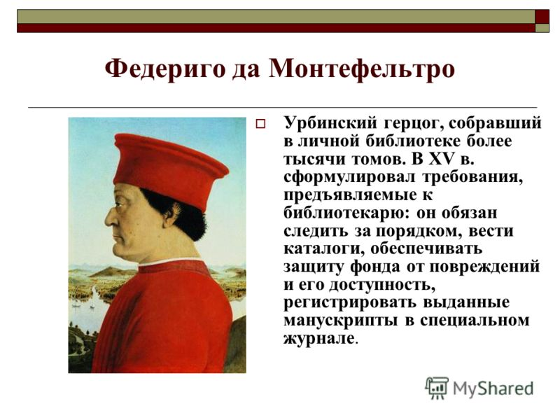 Федериго да Монтефельтро Урбинский герцог, собравший в личной библиотеке более тысячи томов. В XV в. сформулировал требования, предъявляемые к библиотекарю: он обязан следить за порядком, вести каталоги, обеспечивать защиту фонда от повреждений и его