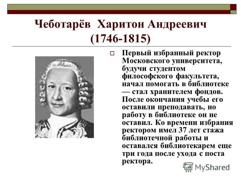 Чеботарёв Харитон Андреевич (1746-1815) Первый избранный ректор Московского университета, будучи студентом философского факультета, начал помогать в библиотеке стал хранителем фондов. После окончания учебы его оставили преподавать, но работу в библио