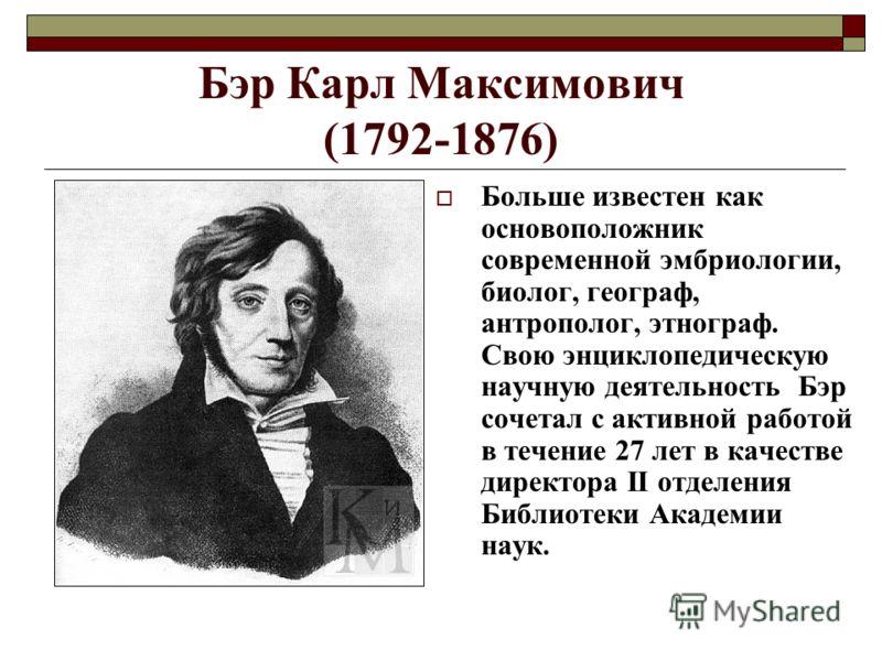 Бэр Карл Максимович (1792-1876) Больше известен как основоположник современной эмбриологии, биолог, географ, антрополог, этнограф. Свою энциклопедическую научную деятельность Бэр сочетал с активной работой в течение 27 лет в качестве директора II отд