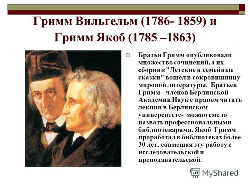 Гримм Вильгельм (1786- 1859) и Гримм Якоб (1785 –1863) Братья Гримм опубликовали множество сочинений, а их сборник