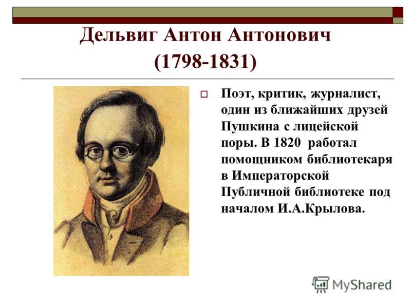 Дельвиг Антон Антонович (1798-1831) Поэт, критик, журналист, один из ближайших друзей Пушкина с лицейской поры. В 1820 работал помощником библиотекаря в Императорской Публичной библиотеке под началом И.А.Крылова.