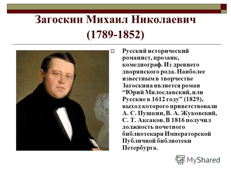 Загоскин Михаил Николаевич (1789-1852) Русский исторический романист, прозаик, комедиограф. Из древнего дворянского рода. Наиболее известным в творчестве Загоскина является роман Юрий Милославский, или Русские в 1612 году (1829), выход которого приве