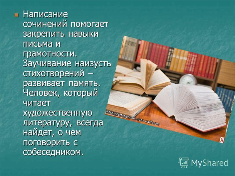 Написание сочинений помогает закрепить навыки письма и грамотности. Заучивание наизусть стихотворений – развивает память. Человек, который читает художественную литературу, всегда найдет, о чем поговорить с собеседником. Написание сочинений помогает