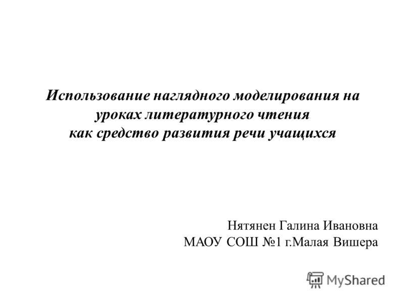 Использование наглядного моделирования на уроках литературного чтения как средство развития речи учащихся Нятянен Галина Ивановна МАОУ СОШ 1 г.Малая Вишера