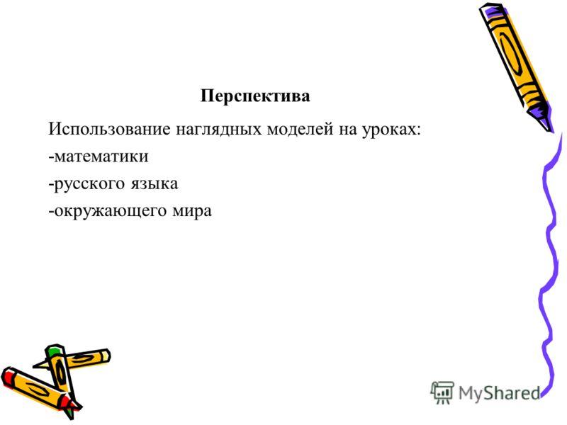 Перспектива Использование наглядных моделей на уроках: -математики -русского языка -окружающего мира