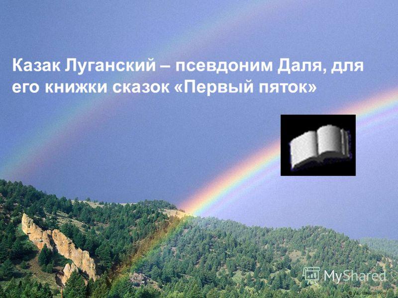 Казак Луганский – псевдоним Даля, для его книжки сказок «Первый пяток»