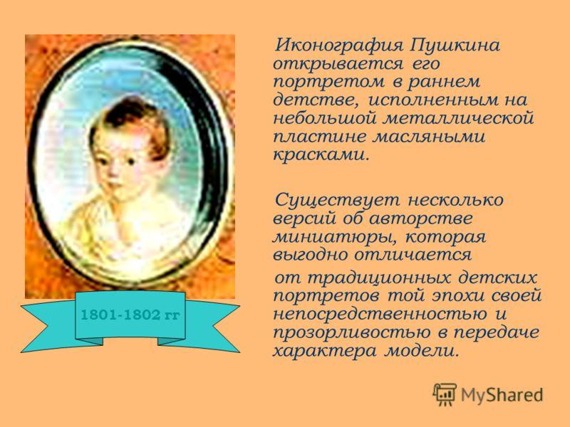 Иконография Пушкина открывается его портретом в раннем детстве, исполненным на небольшой металлической пластине масляными красками. Существует несколько версий об авторстве миниатюры, которая выгодно отличается от традиционных детских портретов той э