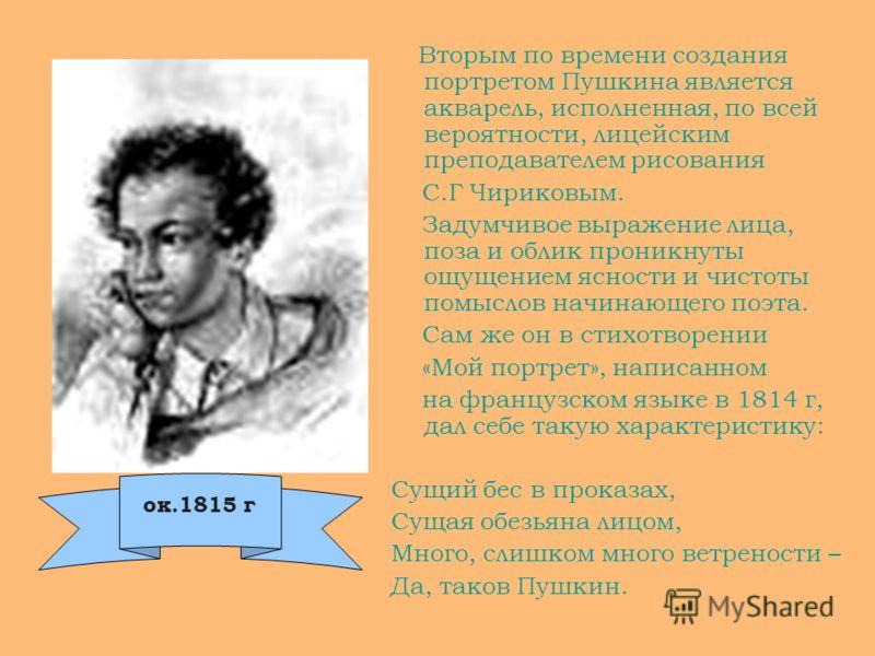 Вторым по времени создания портретом Пушкина является акварель, исполненная, по всей вероятности, лицейским преподавателем рисования С.Г Чириковым. Задумчивое выражение лица, поза и облик проникнуты ощущением ясности и чистоты помыслов начинающего по