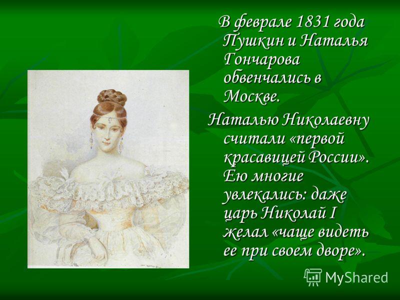 В феврале 1831 года Пушкин и Наталья Гончарова обвенчались в Москве. Наталью Николаевну считали «первой красавицей России». Ею многие увлекались: даже царь Николай I желал «чаще видеть ее при своем дворе».